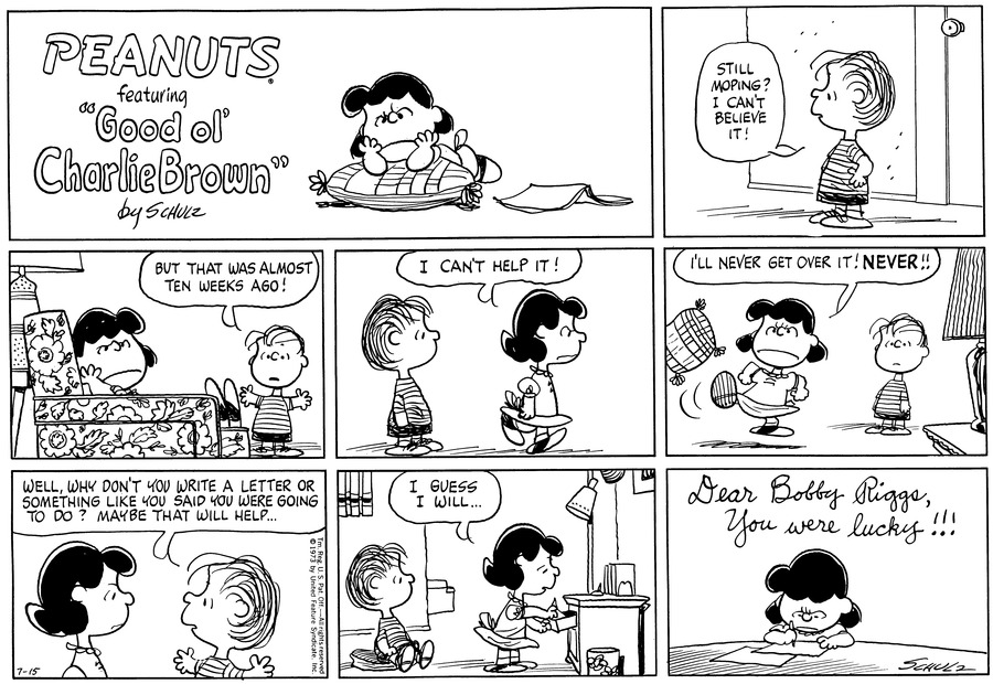 "Linus stands in profile, with his hands on his hips. He says, ""Still moping? I can't believe it!""<BR><BR> He stands behind Lucy and holds out his hands. Lucy sits in profile in an armchair, with her head on her arm. She faces out and frowns. Linus says, ""But that was almost ten weeks ago!""<BR><BR> She walks off, saying, ""I can't help it!"" Linus stands, watching her.<BR><BR> She angrily kicks a pillow: ""I'll never get over it NEVER!!"" Linus watches.<BR><BR> They face each other. Linus suggests, ""Well, why don't you write a letter or something, like you said you were going to do? Maybe that will help...""<BR><BR> ""I guess I will..."" Lucy opens a desk drawer. Linus sits on a cushion.<BR><BR> Lucy sits at a table and writes: ""Dear Bobby Riggs, You were lucky!!!""<BR><BR>"