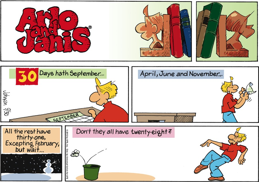 30 days hath September... April, June and November... All the rest have thirty-one, Excepting February, but wait... Don't they all have twenty-eight?