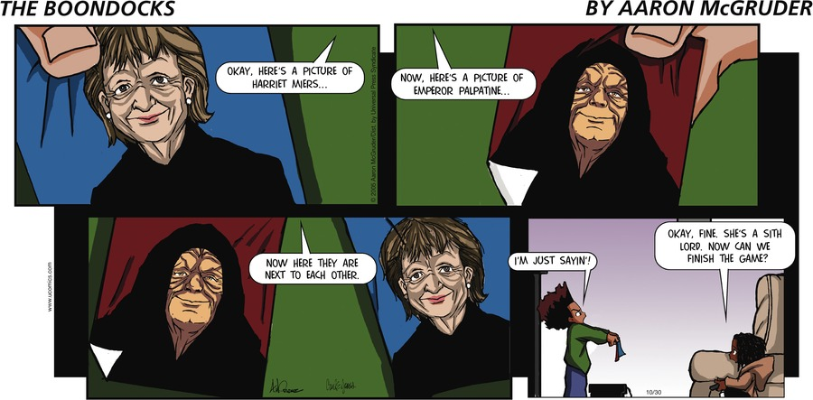 Huey: Okay, here's a picture of Harriet Miers....now, here's a picture of emperor Palpatine...Now here they are next to each other. Caesar: Okay, fine. She's a Sith Lord. Now can we finish the game? Huey: I'm just sayin'!