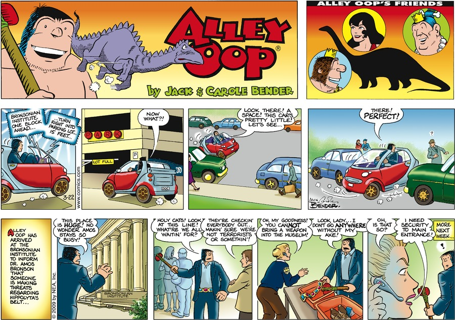 """GPS says, """"Bronsonian institute one block ahead…"""" GPS says, """"…Turn right into parking lot… 15 feet…"""" Alley says, """"Now what?!"""" Alley says, """"Look, there! A space! This car's pretty little! Let's see…"""" Alley says, """"There! Perfect!"""" Alley Oop has arrived at the Bronsonian Institute to inform Dr. Amos Bronson that someone is making threats regarding Hippolyta's Belt..."""" Alley says, """"This place is huge! No wonder Amos stays so busy!"""" Alley says, """"Holy cats! Look at this line! What're we all waitin' for?"""" Man syas, """"They're checkin' everybody out... makin' sure we're not terrorists or somethin'!"""" Woman says, """"Oh, my goodness! You cannot bring a weapon into the museum!"""" Alley says, """"Look, lady.. I don't go anywhere without my axe!"""" Woman says, """"Oh, is that so?"""" Woman says, """"I need security to the main entrance!"""" More next week..."""