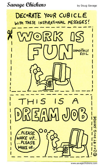 Decorate your cubicle with these inspirational messages! Work is Fundementally evil. This is a dream job