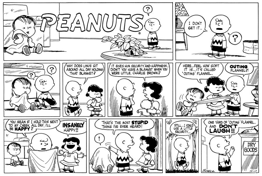 """I don't get it..?..."" Charlie Brown says.<BR><BR> He crouches down beside Linus, who ists on the floor with his security blanket. ""?"" Charlie Brown thinks.<BR><BR> Charlie Brown walks up to Lucy and gestures over his shoulder as he asks, ""Why does Linus sit around all day holding that blanket?""<BR><BR> Lucy holds a doll. She explains, ""It gives him security and happiness..Didn't you have a blanket when you were little, Charlie Brown?""<BR><BR> ""Here...Feel how soft it is...It's called 'outing' flannel.."" Lucy holds on to an end of the blanket and holds it out to Charlie Brown, who strokes it. Linus is tugged backwards into the air as they examine it.<BR><BR> Charlie Brown holds up the blanket: ""You mean if I hold this next to my cheek all day, I'll be HAPPY?"" Lucy throws out her arms and declares, ""INSANELY happy!!!""<BR><BR> Charlie Brown tosses the blanket on top of Linus's head. Linus exclaims, ""!"" as Charlie Brown announces, ""That's the most STUPID thing I've ever heard!""<BR><BR> He walks outside past some trees, considering. ""Still..I could use a little security..""<BR><BR> Charlie Brown stands in front of a counter which says, 'Dry Goods'. He says, ""One yard of 'outing flannel'..and DON'T LAUGH!!"" Charlie Brown shakes his fist.<BR><BR>"