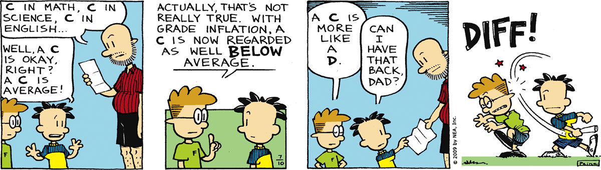 "Dad says, ""C in math, C in science, C in English…"" Nate says, ""Well, a C is okay, right? A C is average!"" Francis says, ""Actually, that's not really true. With grade inflation, a C is now regarded as below average."" Francis says, ""A C is more like a D"" Nate says, ""Can I have that back, Dad?"" Diff!"