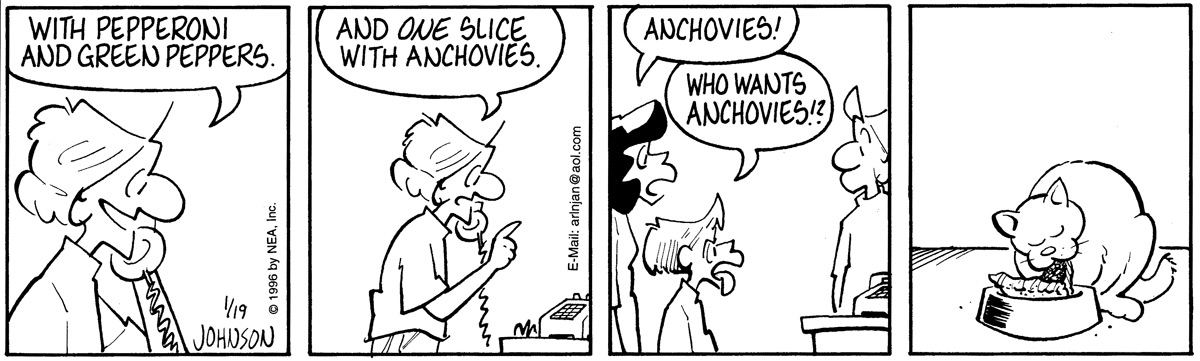 """Arlo is on the phone ordering pizza. He says, """"With pepperoni and green peppers.""""   Arlo adds, """"And one slice with anchovies.""""   Janis and Gene are both disgusted. Janis yells, """"Anchovies!"""" Gene asks, """"Who wants anchovies!?""""   Ludwig happily eats his slice of anchovy pizza."""