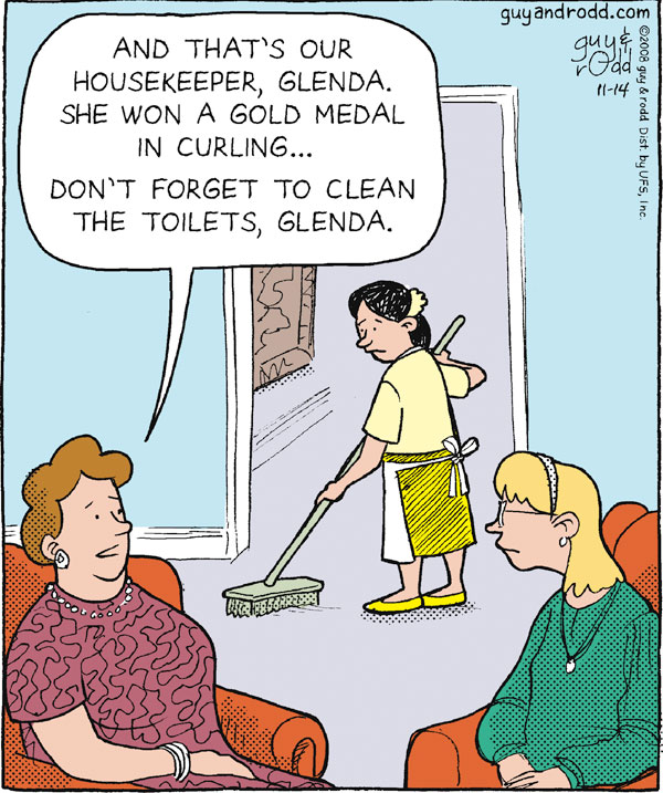 "Woman says, ""And that's our housekeeper, Glenda. She won a gold medal in curling…Don't forget to clean the toilets, Glenda."""