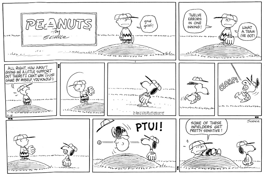 """Charlie Brown is standing on the pitchers mount with his eyes closed and a frown as he says, ""Good Grief""  (BR) (BR) Charlie Brown looks up with shame and says, ""Twelve errors, in one inning!"" ""What a team I've got!"" (BR) (BR) Charlie Brown turns to the outfield and yells, ""All right, how about    giving me a little support out there? I can't win this game by myself, you know!!"" Charlie Brown turns back and throws the ball with great concentration. (BR) (BR) Snoopy with his glove at the ready looks up to the sky. (BR) (BR) Snoopy starts to running with his baseball hat lifting up a bit off his head. (BR) (BR) Snoopy turns his head and in mid air with a CLOMP! Catches the ball. (BR) (BR) Charlie Brown is standing on the pitchers mound with his hand and glove reaching out towards Snoopy, who is walking towards him with the ball in his mouth. (BR) (BR) Snoopy walks up on the mound and PTUI! Spits the ball right at Charlie Brown, which makes Charlie Brown to flip through the air. (BR) (BR)Charlie Brown is lying on the Pitchers mound saying, ""Some of these infielders get pretty sensitive!"" as Snoopy walks away. (BR) (BR)""
