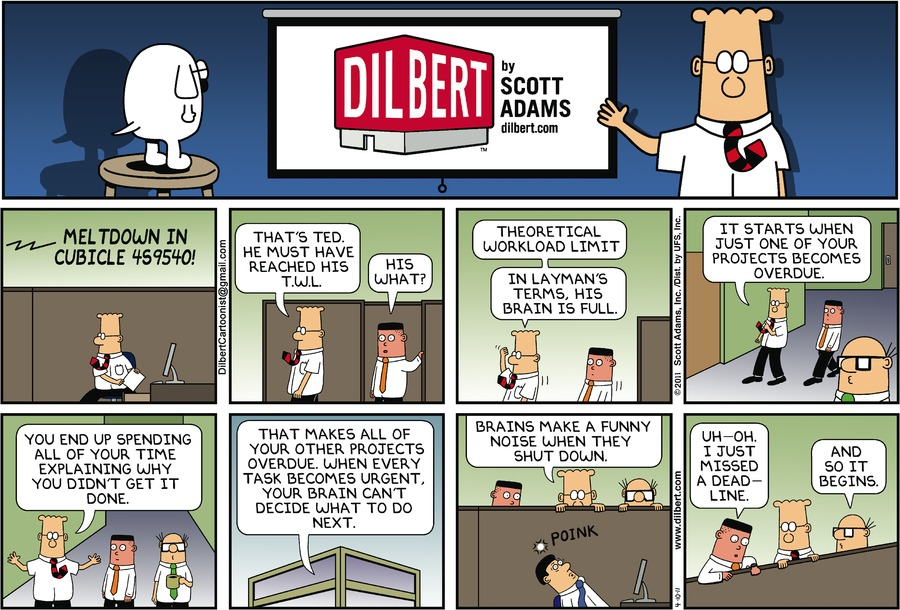 Voice: Meltdown in cubicle 459540! Dilbert: That's Te. He must have reached his T.W.L. Asok: His what? Dilbert: Theoretical workload limit. In layman's terms, his brain is full. It starts when just one of your projects becomes overdue. You end up spending all of your time explaining why you didn't get it done. That makes all of your other projects overdue. When ever task become urgent, your brain can't decide what to do next. Brains make a funny noise when they shut down. Noise: Poink. Asok: Uh-oh. I just missed a deadline. Wally: And so it begins.