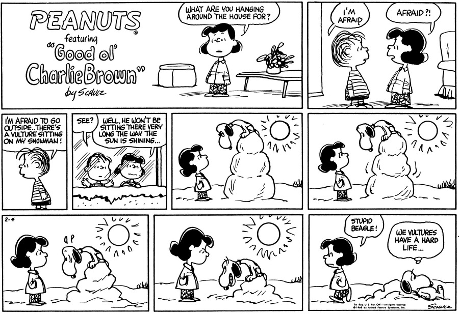 """Lucy is standing. She says, """"What are you hanging around the house for?""""<BR><BR> Linus and Lucy face each other. """"I'm afraid,"""" Linus explains. """"Afraid?!""""<BR><BR> """"I'm afraid to go outside..there's a vulture sitting on my snowman!""""<BR><BR> They stand at the window and look. Linus raises his arms: """"See?"""" """"Well, he won't be sitting there very long the way the sun is shining...""""<BR><BR> Lucy stands looking up at the top of the snowman. Snoopy glares back at her. The sun shines brightly.<BR><BR> The snowman melts a little. Snoopy lifts his eyebrows.<BR><BR> Lucy glares at Snoopy, who is now practically at eye level.<BR><BR> Snoopy smiles.<BR><BR> """"Stupid beagle!"""" Lucy says as she walks away. Snoopy leans against the very small pile of snow and thinks, """"We vultures have a hard life...""""<BR><BR>"""
