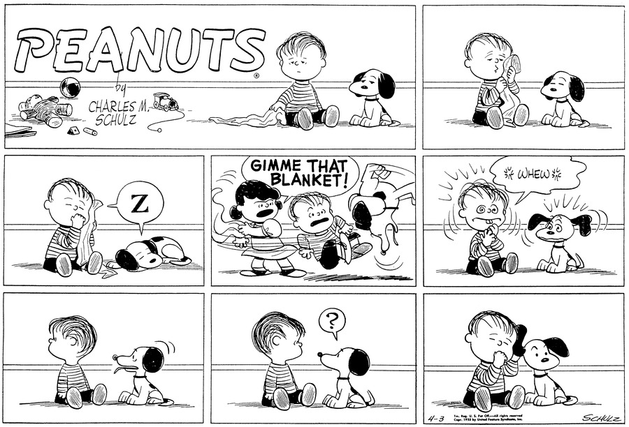 "Linus sits on the floor with his blanket. Snoopy sits next to him.""Z"" Both sleep. Snoopy is curled up on the floor.(BR) (BR)Lucy grabs the blanket: ""GIMME THAT BLANKET!"" she demands, sending both Linus and Snoopy jumping into the air.(BR) (BR) ""WHEW"" Linus and Snoopy sit and shake from the shock.(BR) (BR) They both look to one side. Snoopy pants.(BR) (BR) They look at each other. Snoopy thinks, ""?""(BR) (BR) Linus holds Snoopy's ear to his head and closes his eyes. Snoopy sits patiently.(BR) (BR)"