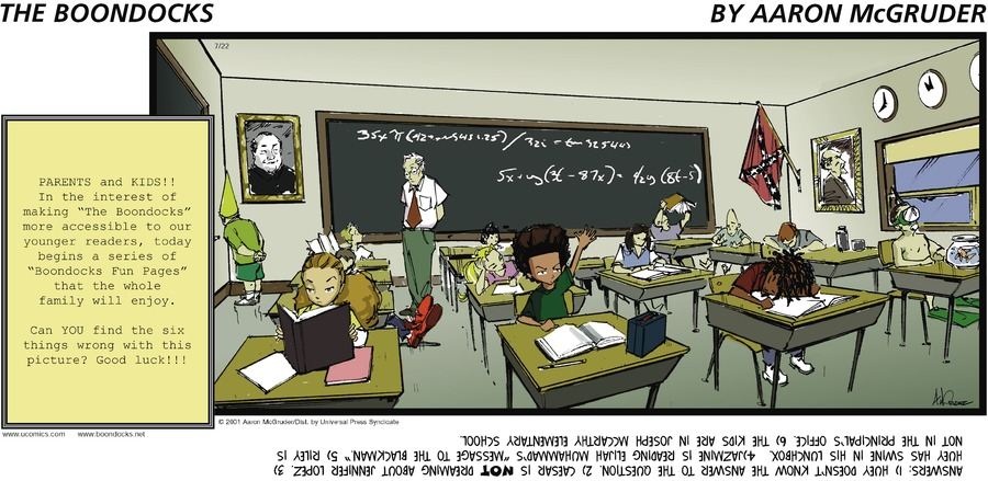 "PARENTS AND KIDS!! In the interest of making ""The Boondocks"" more accesible to our younger readers, today begins a series of ""Boondocks Fun Pages"" that the whole family will enjoy. Can YOU find the six things wrong with this picture? Good luck!!!  Answers: 1) Huey doesn't know the answer to the question. 2) Caeser is NOT reading about Jennifer Lopez. 3) Huey has swine in his lunchbox. 4) Jazmine is reading Elijah Muhammad's ""Message to the Blackman."" 5) Riley is not in the principal's office. 6) The kids are in Joseph McCarthy Elementary School."