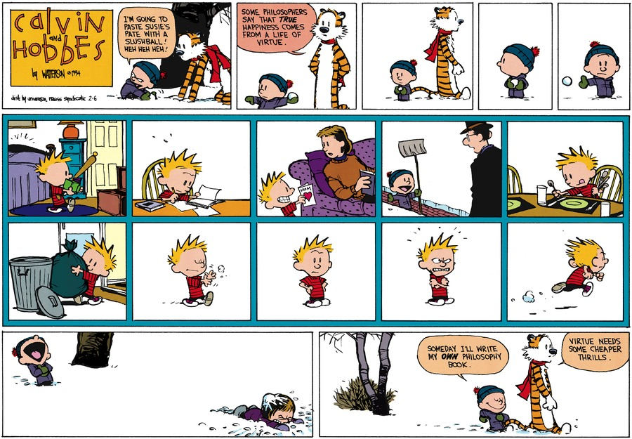 Calvin: I'm going to paste Susie's pate with a snowball. Heh heh heh! Hobbes; SOme philosophers say that true happiness comes from a life of virtue. Calvin: Someday I'll write my own philosophy book. Hobbes: Virtue needs some cheaper thrills.