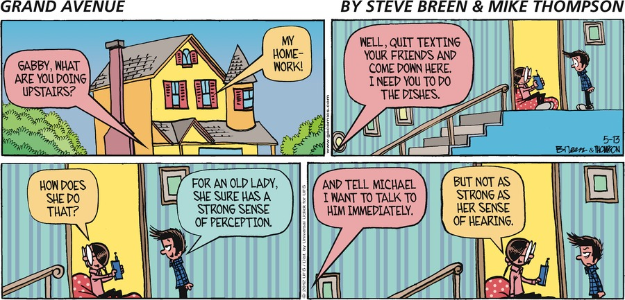 GRAND AVENUE BY STEVE BREEN & MIKE THOMPSON Grandma: Gabby, what are you doing upstairs?  Gabby: My homework! Grandma: Well, quit texting your friends and come down here. I need you to do the dishes.  Gabby: How does she do that?  Michael: For an old lady, she sure has a strong sense of perception.  Grandma: And tell Michael I want to talk to him immediately.  Gabby: But not as strong as her sense of hearing.