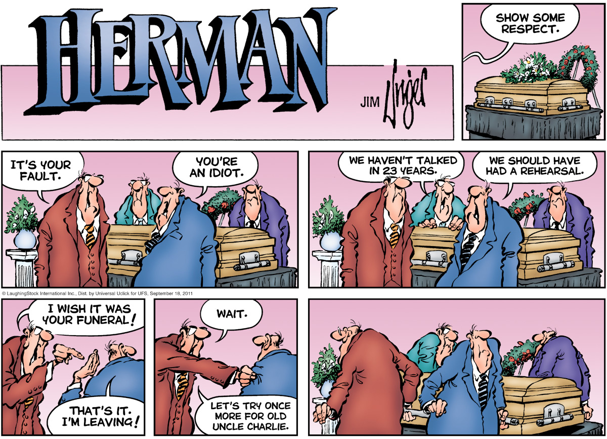Herman: Show some respect. It's your fault. Man: You're an idiot.  Other man: We haven't talked in 23 years.  Man: We should have had a rehearsal. Herman: I wish it was your funeral! Man: That's it I'm leaving! Herman: Wait. Let's try once more for old uncle charlie.