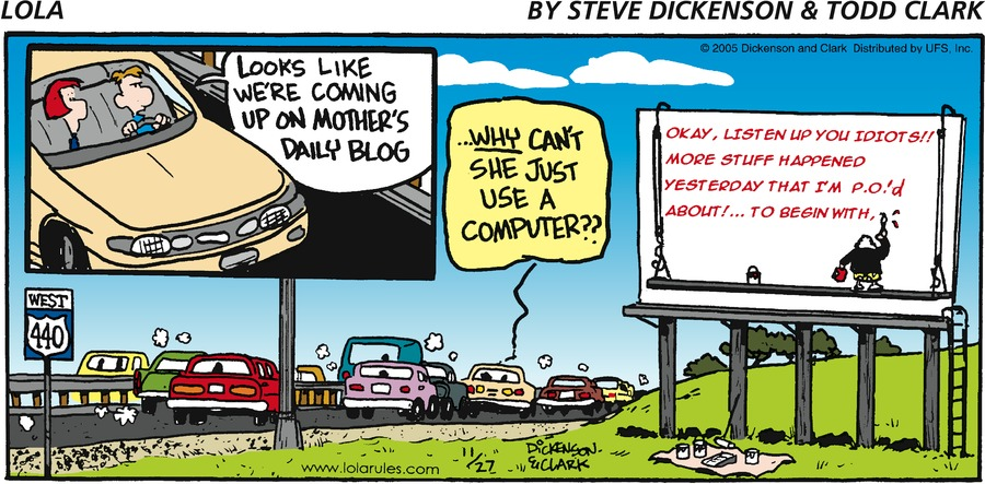 """""""Looks like we're coming up on Mother's daily blog."""" West 440 """"...WHY can't she just use a computer??"""" Okay, listen up you idiots!! More stuff happened yesterday that I'm P.O.'d about!...To begin with,"""