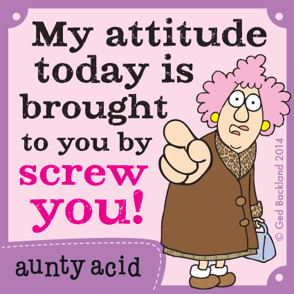 My attitude today is brought to you by screw you !
