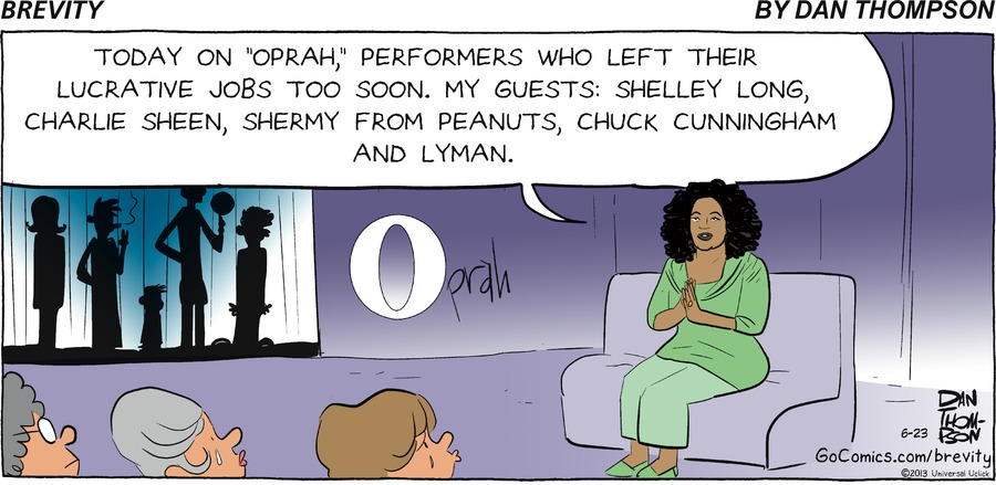 "Oprah: ""Today on Oprah, Performers who left lucrative jobs too soon. My guests; Shelley Long, Charlie Sheen, Shermy from peanuts, Chuck Cunningham and Lyman."