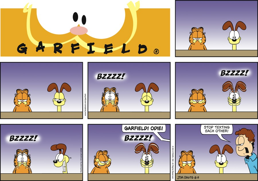*Bzzzz!* *Bzzzz!* *Bzzzz!* *Bzzzz!* Jon:  Garfield! Odie!  Stop texting each other!