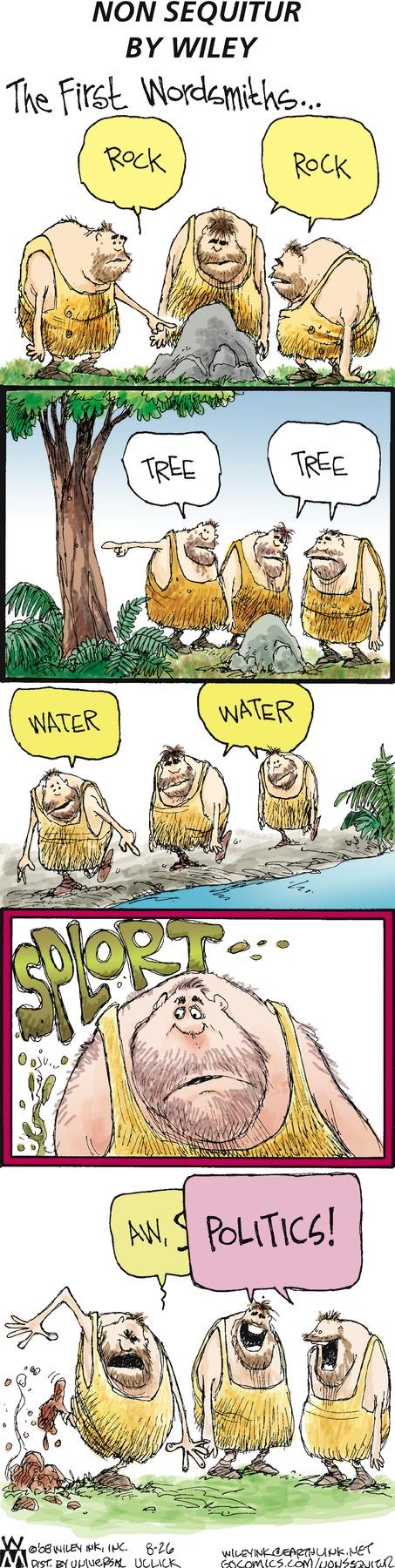 Caveman 1: Rock. Caveman 2 and Caveman 3: Rock. Caveman 1: Tree. Caveman 2 and Caveman 3: Tree. Caveman 1: Water. Caveman 2 and Caveman 3: Water. Caveman 1: Aw, s--. Caveman 2 and Caveman 3: Politics! The First Wordsmiths...
