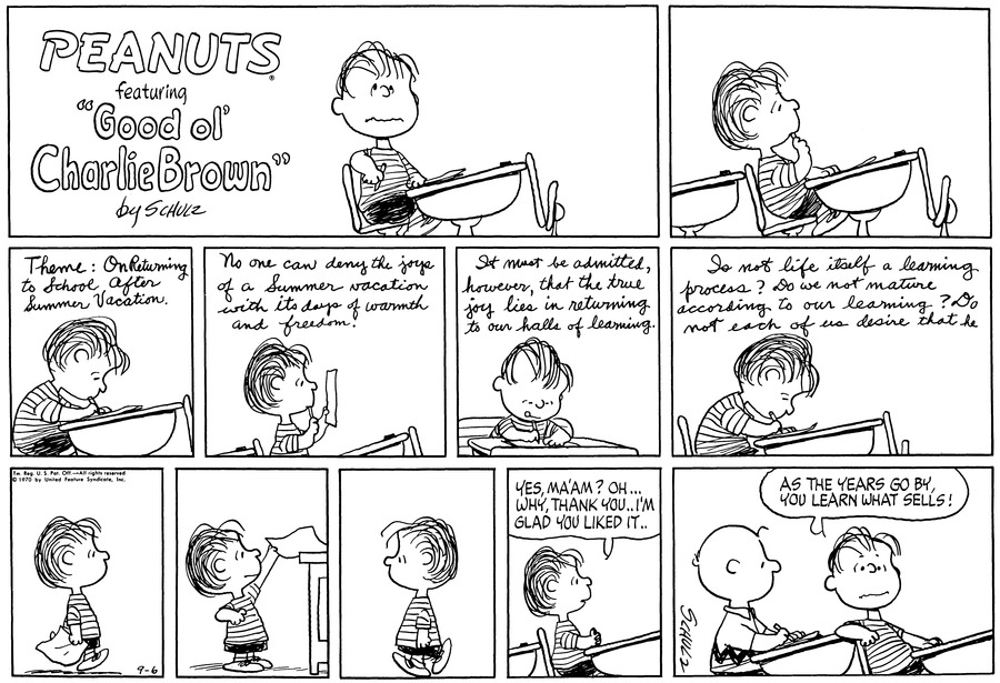 "Linus sits at his desk. He holds a pencil under his chin.<BR><BR> He writes in script: ""Theme: On Returning to School After Summer Vacation.""<BR><BR> ""No one can deny the joys of a Summer vacation with its days of warmth and freedom."" Linus reads what he has written.<BR><BR> ""It must be admitted, however, that the true joy joy lies in returning to our halls of learning."" Linus writes.<BR><BR> ""So is not life itself a learning process? Do we not mature according to our learning? Do not each of us desire that he""<BR><BR> Linus walks, hollding the paper.<BR><BR> He reaches up and places it on a large desktop.<BR><BR> He walks back.<BR><BR> Linus says, ""Yes, Ma'am? Oh... Why, thank you, I'm glad you liked it..""<BR><BR> Linus leans back in his seat. Charlie Brown, who sits behind him, looks up at him. Linus says, ""As the years go by, you learn what sells!""<BR><BR>"