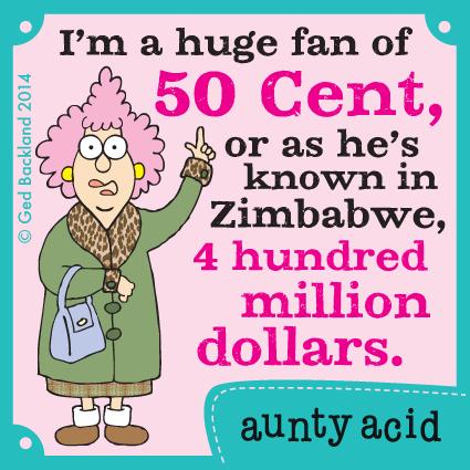 I'm a huge fan of 50 cent, or as he's known in Zimbabwe 4 hundred million dollars.
