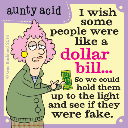 I wish some people were like a dollar bill. So we could hold them up to the light and see if they were fake.