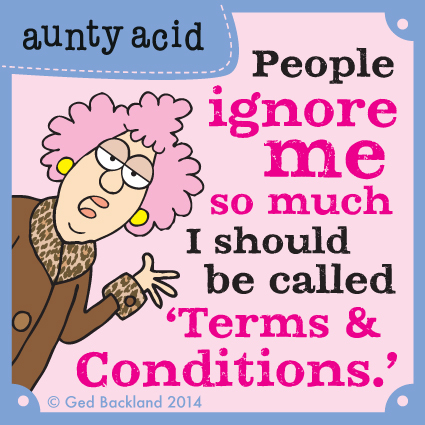 People ignore me so much I should be called 'Terms & conditions.'