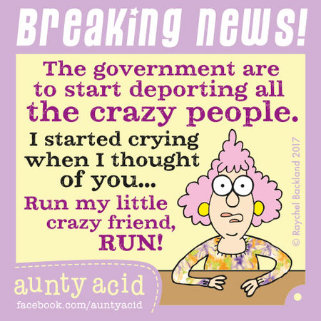 Breaking news! The government are to start deporting all the crazy people. I started crying when I thought of you... Run my little crazy friend, run!