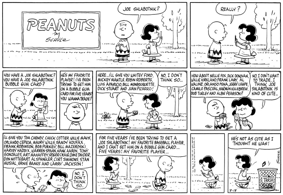 "Lucy looks at a bubble gum card.  Charlie Brown says, ""Joe Shlabotnik?""<BR><BR> Lucy shows the card to Charlie Brown. Charlie Brown says, ""Really?""<BR><BR> Charlie Brown says, ""You have a Joe Shlabotnik?  You have a Joe Shlabotnik bubble gum card?""<BR><BR> Charlie Brown says, ""He's my favorite player!  I've been trying to get him on a bubble gum card for five years!  You wanna trade?""<BR><BR> Charlie Brown says, ""Here . . . I'll give you Whitey Ford, Mickey Mantle, Robin Roberts, Luis Aparicio, Bill Mombouquette, Dick Stuart and Juan Pizarro!""  Lucy says, ""No, I don't think so . . .""<BR><BR> Charlie Brown continues, ""How about Nellie Fox, Dick Donovan, Willie Kirkland, Frank Lary, Al Kaline, Orlando Pena, Jerry Lumpe, Camilo Pascual, Harmon Killebrew, Bob Turley and Albie Pearson?""  Lucy replies, ""No, I don't want to trade . . . I think Joe Shlabotnik is kind of cute . . .""<BR><BR> Charlie Brown continues, ""  I'll give you Tom Cheney, Chuck Cottier, Willie Mays, Orlando Cepeda, Maury Wills, Sandy Koufax, Frank Robinson, Bob Purkey, Bill Mazeroski, Harvey Haddix, Warren Spahn, Hank Aaron, Tony Gonzales, Art Mahaffey, Roger Craig, Duke Snider, Don Nottebart, Al Spangler, Curt Simmons, Stan Musial, Ernie Banks an Larry Jackson!""  Lucy replies, ""No, I don't think so . . .""<BR><BR> Charlie Brown walks off, very discouraged and says, ""For five years I've been trying to get a Joe Shlabotnik!  My favorite baseball player, and I can't get him on a bubble gum card . . . Five years!  My favorite player . . .""<BR><BR> Lucy looks at the card.<BR><BR> Lucy tosses the card in the trash and says, ""He's not as cute as I thought he was!""<BR><BR>"