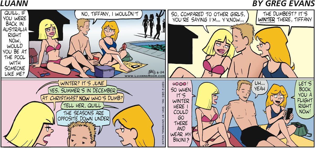 """Tiffany: """"Quill, if you were back in Australia right now, would you be at the pool with someone like me?"""" Quill: """"No, Tiffany, I wouldn't"""" Tiffany: """"So, compared to other girls, you're saying I'm.... y'know..."""" Luann: """"The dumbest? It's WINTER there, Tiffany"""" Tiffany: """"Winter? It's June"""" Luann: """"Yes. Summer's in December"""" Tiffany: """"At Christmas? NOW who's dumb"""""""" Luann: """"Tell her, Quill"""" Quill: """"The season are opposite down under"""" Tiffany: """"Oooo! So when it's winter here I could go there and wear my bikini?"""" Quill: """"Uh... yeah"""" Luann: """"Let's book you a flight right now!"""""""