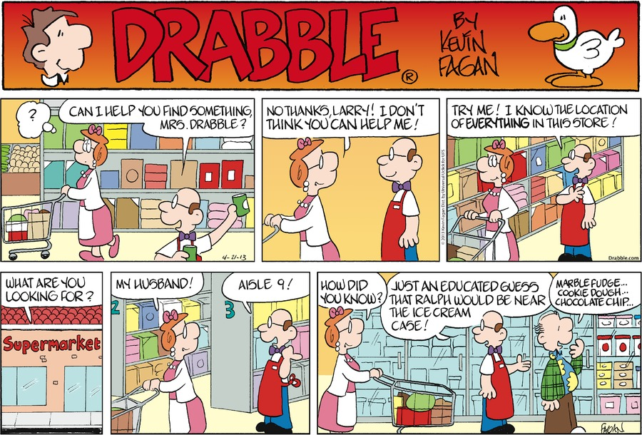 June: ?  Larry: Can I help you find something Mrs. Drabble?  June: No thanks, Larry! I don't think you can help me!  Larry: Try me! I know the location of everything in this store! What are you looking for?  June: My husband!  Larry: Aisle 9! June: How did you know?  Larry: Just an educated guess that Ralph would be near the ice cream case!  Ralph: Marble fudge... Cookie dough... Chocolate chip...