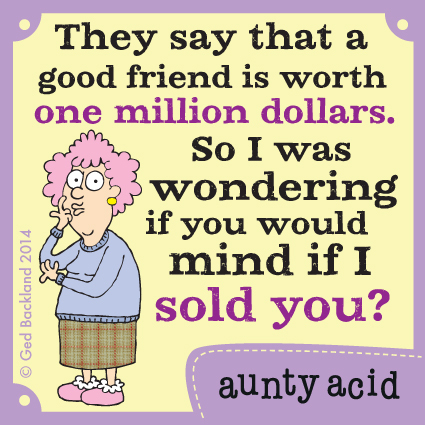 They say that a good friend is worth one million dollars. So I was wondering if you would mind if I sold you?