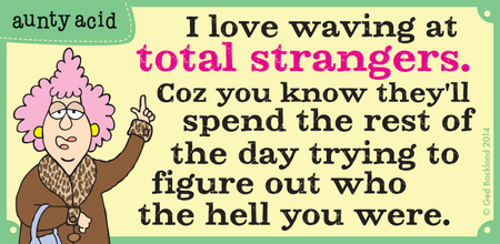 I love waving at total stranger. Coz you know they'l spend the rest of the day trying to figure out who the hell you were.