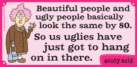 Beautiful people and ugly people basically look the same by 80. So us uglies have just got to hang on in there.