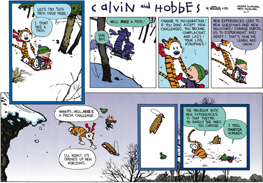 Calvin: Let's try this path over here!  Hobbes: I don't see a path.  Calvin: We'll make a path!  Hobbes: Huh boy.  Calvin: Change is invigorating! If you don't accept new challenges, you become complacent and lazy! Your life atrophies!  New experiences lead to new questions and new solutions! Change forces us to experiment and adapt! That's how we learn and grow!  Whoops... Well, here's a fresh challenge.  Hobbes: I'll admit it's opened up new horizons.  The problem with new experiences is that they're so rarely the ones you choose.  Calvin: I feel smarter already.
