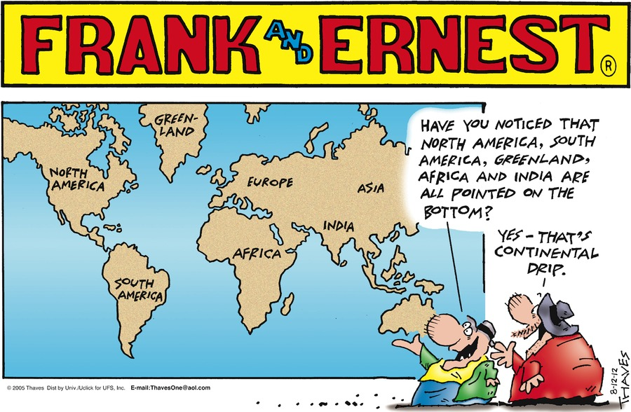 Ernest: Have you noticed that North America, South America, Greenland, Africa and India are all pointed on the bottom?