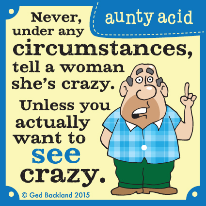 Never, under any circumstances, tell a woman she's crazy. Unless you actually want to see crazy.