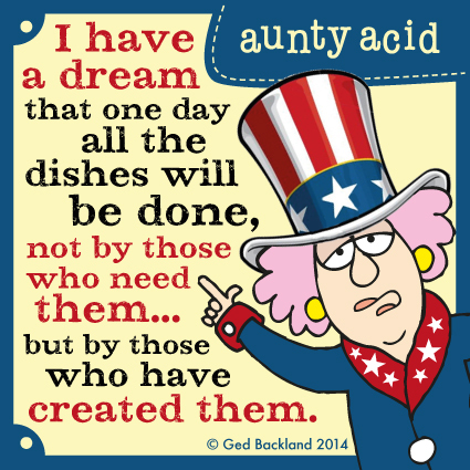I have a dream that one day all the dishes will be done, not by those who need them... but by those who have created them.