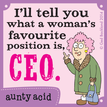 I'll tell you what a woman's favourite position is, CEO.