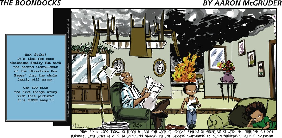"Hey, folks! It's time for more wholesome family fun with the second installment of the ""Boondocks Family Fun Pages"" that the whole family will enjoy. Can YOU find the five thins wrong with this picture? It's SUPER easy!!!  Answers: 1) Huey is wearing Nikes. 2) Granddad's glasses are the wrong prescription. 3) Riley made that sandwich for his brother. 4) Riley is listening to Britney Spears. 5) Huey has just a touch of ""Soul Glo"" in his hair."