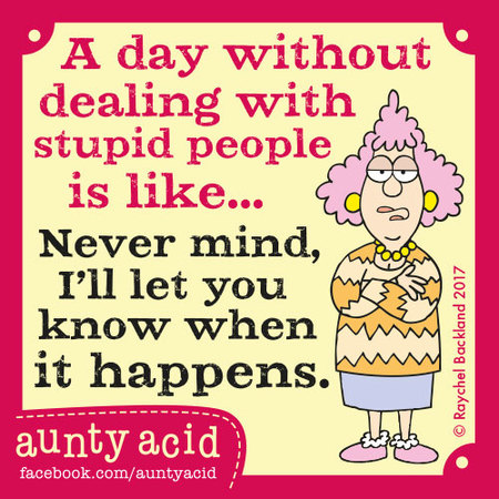 A day without dealing with stupid people is like... never mind, I'll let you know when it happens.