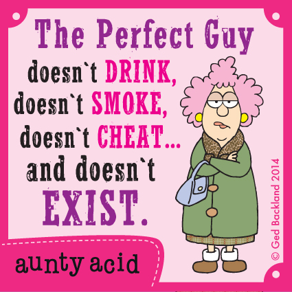 The perfect guy doesn't drink doesn't smoke doesn't cheat and doesn't exist.