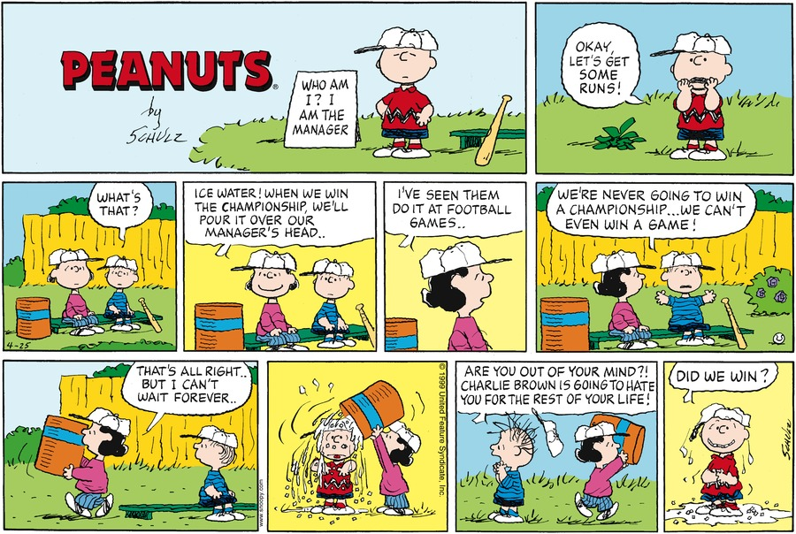 """Charlie wears his baseball cap and stands with his hands on his hips next to a sign that reads, """"Who am I?  I am the manager""""<BR><BR> Charlie says, """"Okay, let's get somr runs!""""<BR><BR> Linus and Lucy sit on the bench next to a huge barrel.  Linus says, """"What's that?""""<BR><BR> Lucy says, """"Ice water!  When we win the championship, we'll pour it over our manager's head..""""<BR><BR> Lucy says, """"I've seen them do it at football games...""""<BR><BR> Linus says, """"We're never going to win a championship... we can't even win a game!""""<BR><BR> Lucy picks up the water cooler and says, """"That's all right... but I can't wait forever""""<BR><BR> Lucy dumps the ice water over Charlies<BR><BR> Linus hair stands on end and his hat flies off.  Linus says, """"Are you out of your mind?!  Charlie Brown is going to hate you for the rest of your life!""""<BR><BR> Charlie brown soaking wet smiles a lopsided grin and says, """"Did we win?""""<BR><BR>"""