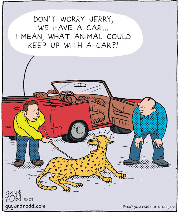 """Don't worry Jerry, We have a car...I mean, what animal could keep up with a car?!"""