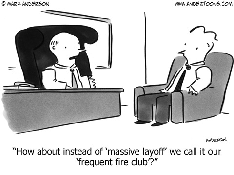 How about instead of 'massive layoff' we call it our 'frequent fire club'?