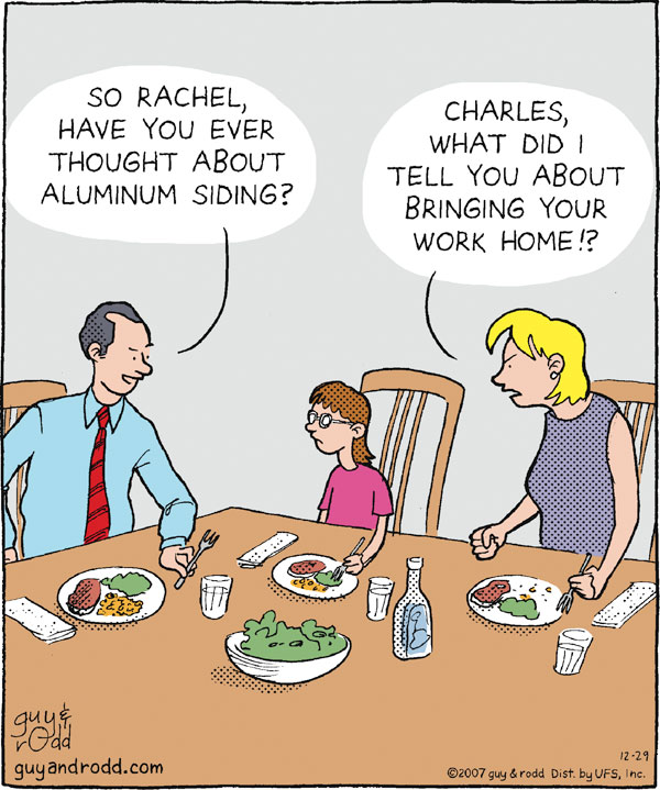 """So Rachel, have you ever thought about aluminum siding?"" ""Charles, what did I tell you about bringing your work home?!"""