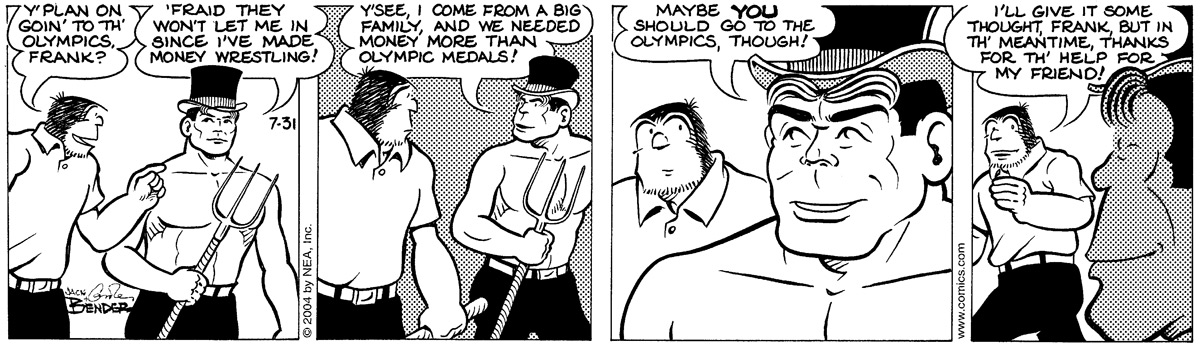 """""""Y'plan on goin' to th' Olympics, Frank?"""" """"'Fraid they won't let me in since I've made money wrestling!"""" """"Y'see, I come from a big family, and we needed money more than Olympic medals!"""" """"Maybe YOU should go to the Olympics, though!"""" """"I'll give it some thought, Frank, but in th' meantime, thanks for th' help for my friend!"""""""