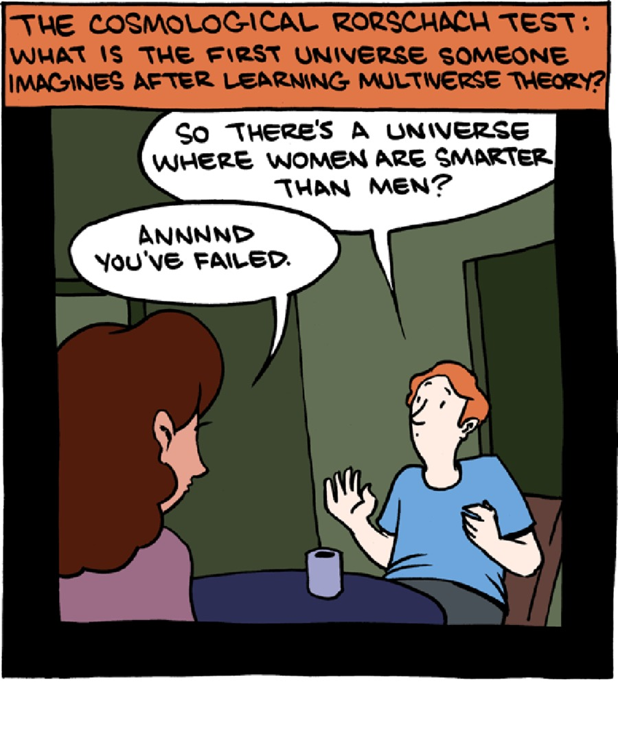 The cosmological Rorschach test: What is the first universe someone imagines after learning multiverse theory? So there's a universe where women are smarter than men? Annnnd you failed.