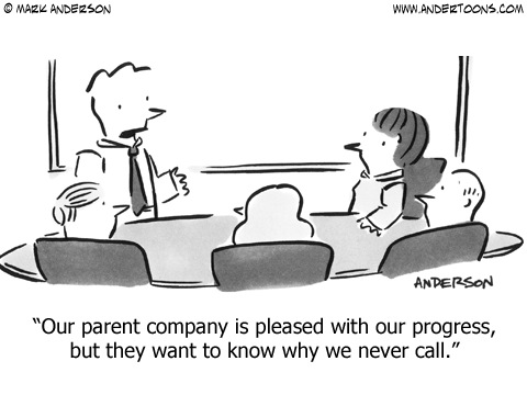 Our parent company is pleased with our progress, but they want to know why we never call.
