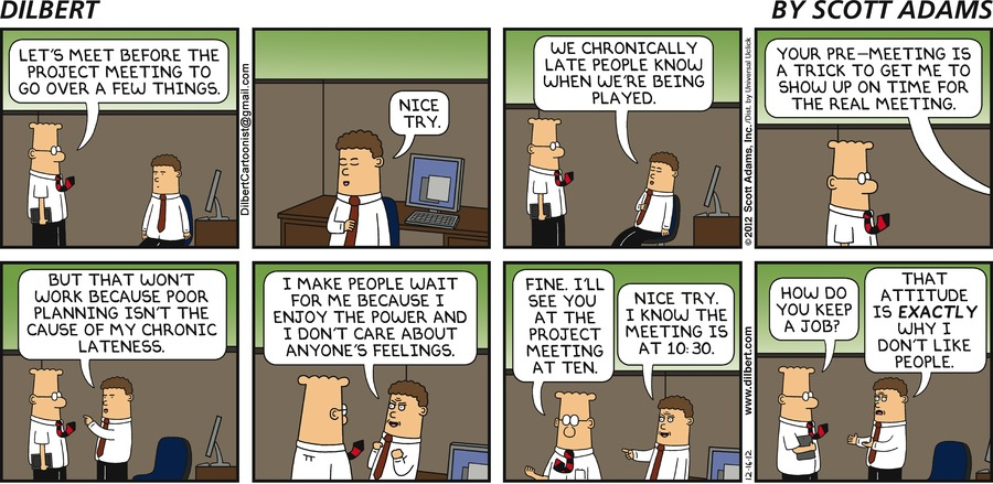 Dilbert: Let's meet before the project meeting to go over a few things. Coworker: Nice try. We chronically late people know when we're being played. Your pre-meeting is a trick to get me to show up on time for the real meeting. But that won't work because poor planning isn't the cause of my chronic lateness. I make people wait for me because I enjoy the power and I don't care about anyone's feelings. Dilbert: Fine. I'll see you at the project meeting at ten. Coworker: Nice try. I know the meeting is at 10:30. Dilbert: How do you keep a job? Coworker: That attitude is exactly why I don't like people.