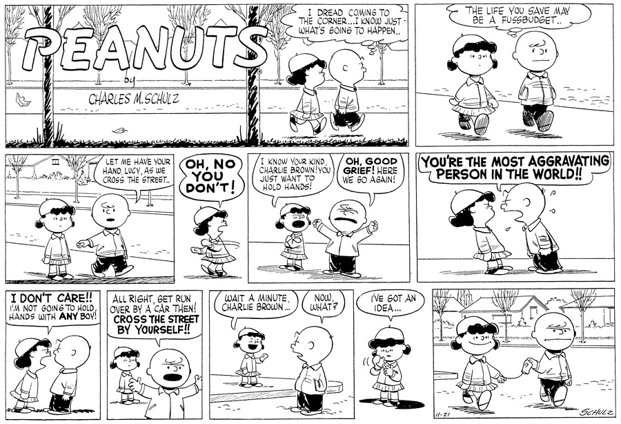 """""""I dread coming to the corner...I know just what's going to happen.."""" Charlie Brown thinks as he walks down the block with Lucy.<BR><BR> He thinks, """"The life you save may be a fussbudsget.."""" as they continue down the street. Charlie Brown looks at Lucy from out of the corner of his eye.<BR><BR> """"Let me have your hand, Lucy, as we cross the street.."""" He offers, holding out his hand as they reach the curb.<BR><BR> """"OH, NO YOU DON'T!"""" Lucy cries, whipping her arm away.<BR><BR> She claps her arms across her chest and declares, """"I know your kind, Charlie Brown! You just want to hold hands!"""" he throws up his arms in exasperation and cries, """"OH, GOOD GRIEF! Here we go again!""""<BR><BR> He leans toward her and shouts, """"YOU'RE THE MOST AGGRAVATING PERSON IN THE WORLD!!""""<BR><BR> She leans towards him: """"I DON'T CARE!! I'm not going to hold hands with ANY boy!""""<BR><BR> He thorws up his hands and walks ahead of her. He says, """"All right. Get run over by a car then! CROSS THE STREET BY YOURSELF!!"""" Lucy looks thoughtful.<BR><BR> """"Wait a minute, Charlie Brown.."""" Lucy says from the curb. Charlie Brown stands in the street and turns around, """"Now what?"""" he asks.<BR><BR> She holds up her hands and examines them: """"I've got an idea..."""" she says. [PANEL 11]: They cross the street, with Charlie Brown grasping onto the mitten which hangs by a clip to the sleeve of Lucy's coat. Lucy smiles; Charlie Brown frowns.<BR><BR>"""